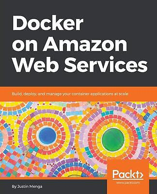 Docker on Amazon Web Services: Build, deploy, and manage your container applicat