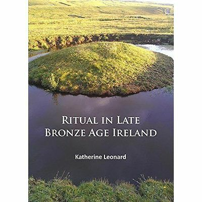 Ritual in Late Bronze Age Ireland: Material Culture, Practices, Landscape...