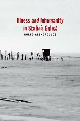 Illness and Inhumanity in Stalin's Gulag (Yale-Hoover Series on Authoritarian...
