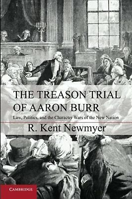 The Treason Trial of Aaron Burr: Law, Politics, and the Character Wars of the...