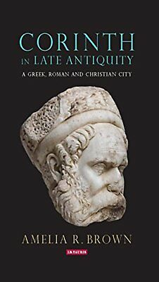 Corinth in Late Antiquity: A Greek, Roman and Christian City (Library of...