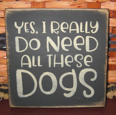 PRIMITIVE  COUNTRY  YES, I REALLY NEED ALL THESE DOGS mini  sq   SIGN