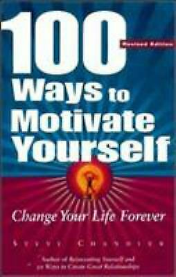100 Ways to Motivate Yourself : Change Your Life Forever by Chandler, Steve