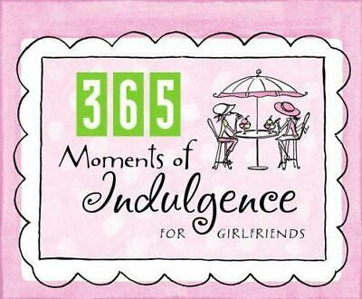 365 Moments of Indulgence for Girlfriends: A Perpetual Calendar