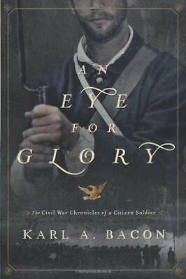 Eye for Glory : The Civil War Chronicles of a Citizen Soldier by Bacon, Karl