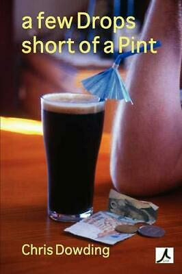 A Few Drops Short of a Pint by Chris Dowding (Paperback, 2007)