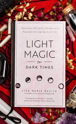 Light Magic for Dark Times: More than 100 Spells, Rituals, and Practices