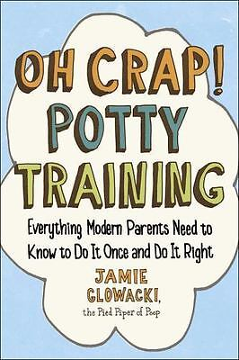 Oh Crap! Potty Training : Everything Modern Parents Need to Know to Do It...