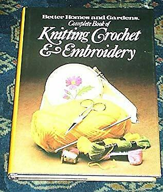 Better Homes and Gardens Complete Book of Knitting Crochet and Embroidery.