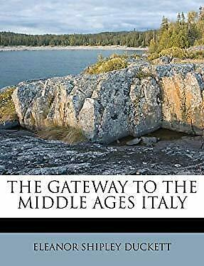 The Gateway to the Middle Ages Italy by Duckett, Eleanor Shipley