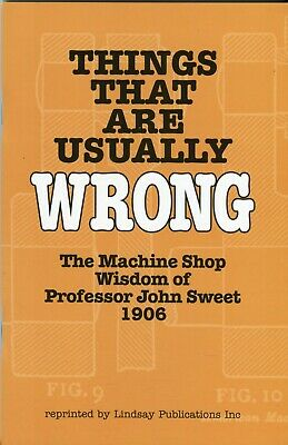 Things that are Usually Wrong The Machine Shop Wisdom of Professor John Sweet