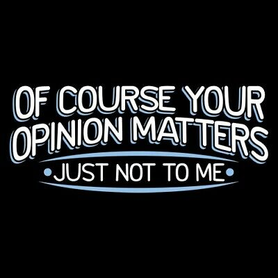 OF COURSE YOUR OPINION MATTERS, JUST NOT TO ME  YMRT Funny T-shirts