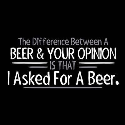 The Difference Between Beer & Your Opinion Is That I Asked For A Beer  YMRT F...