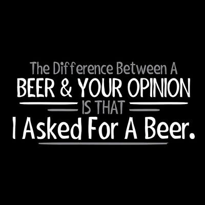 The Difference Between Beer & Your Opinion Is That I Asked For A Beer  HOD Fu...