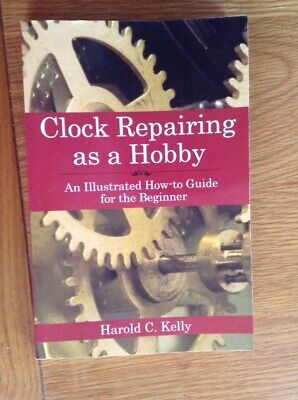 Clock Repairing As A Hobby. An Illustrated How To Guide For The Beginner.   Book