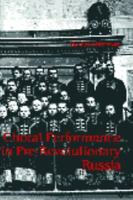 Choral Performance in Pre-Revolutionary Russia (Russian Music Studies ; No. 17),