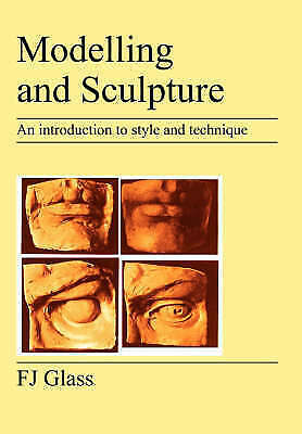 Modelling and Sculpture : An Introduction to Style and Technique by F.J. Glass
