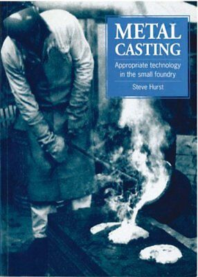 Metal Casting: Appropriate Technology in the Small Foundry by Steve Hurst...