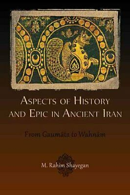 Aspects of History and Epic in Ancient Iran From Gaumata to Wahnam 9780674065888