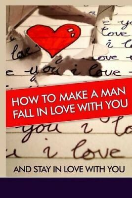 How to Make a Man Fall in Love with You And Stay in Love with Y... 9781500992675