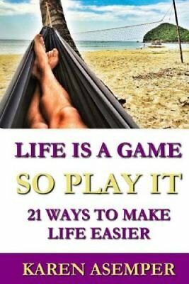 Life Is a Game So Play It - 21 Ways to Make Life Easier by Karen Asemper...