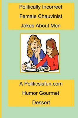 Politically Incorrect Female Chauvinist Jokes about Men: A Funny Joke Book...