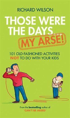 Those Were the Days ... My Arse!: 101 Old Fashioned Activities NOT to Do With...