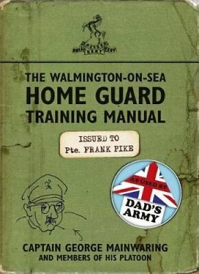 The Walmington-on-Sea Home Guard Training Manual: As Used by Dad's Army by...