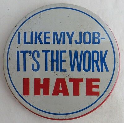 """Vintage """"i Like My Job, It's The Work I Hate"""" Pin Pinback Button       (Inv2832)"""