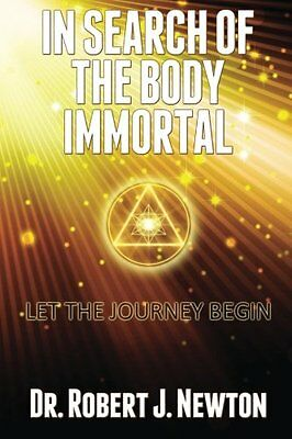 NEW In Search of the Body Immortal: Let the Journey Begin by Dr Robert J Newton
