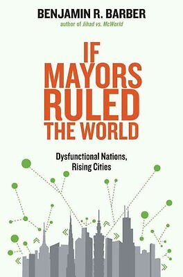 If Mayors Ruled the World: Dysfunctional Nations, Rising Cities by Benjamin...