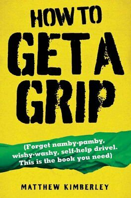 How to Get a Grip: (Forget Namby-Pamby, Wishy-Washy, Self-Help Drivel. This...