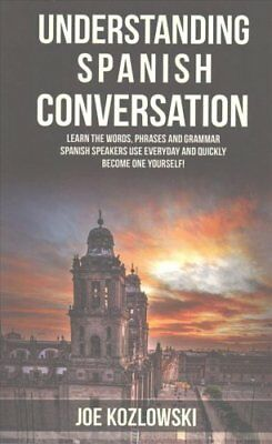 Understanding Spanish Conversation Learn the Words, Phrases and... 9781530231690