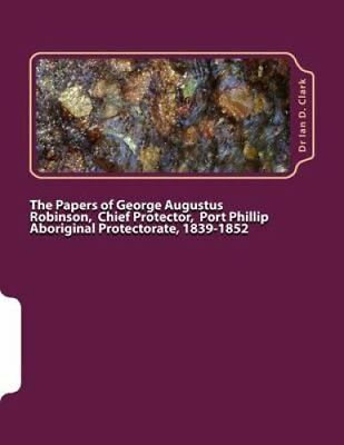 The Papers of George Augustus Robinson, Chief Protector, Port P... 9781499686258