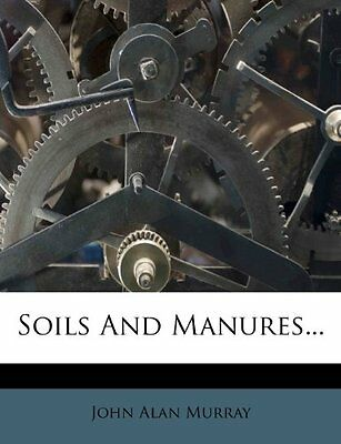 NEW Soils And Manures... by John Alan Murray