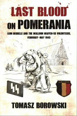 Last Blood on Pomerania Leon Degrelle and the Walloon Waffen SS... 9781910294482