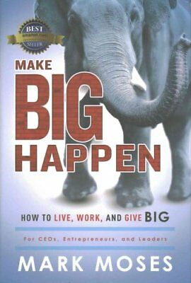 Make Big Happen How to Live, Work, and Give Big by Mark Moses 9781599326115