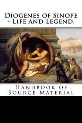 Diogenes of Sinope - Life and Legend, 2nd Edition Handbook of S... 9781533528841