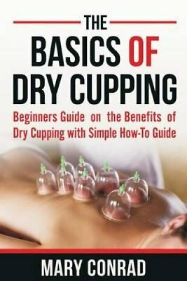 The Basics of Dry Cupping Beginners Guide on the Benefits of Dr... 9781539662556