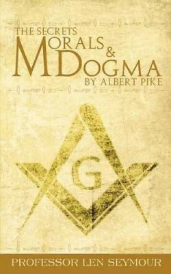The Secrets of Morals and Dogma by Albert Pike by Len Seymour 9781607965862