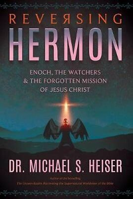 Reversing Hermon: Enoch, the Watchers, and the Forgotten Mission of Jesus...