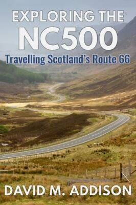 Exploring the NC500: Travelling Scotland's Route 66 by David M. Addison...