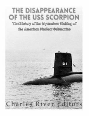 The Disappearance of the USS Scorpion: The History of the Mysterious Sinking...