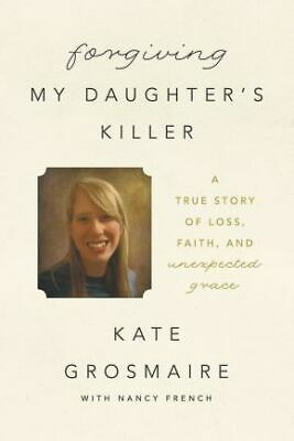 Forgiving My Daughter's Killer: A True Story of Loss, Faith, and Unexpec .. NEW