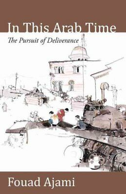 In This Arab Time The Pursuit of Deliverance by Fouad Ajami 9780817914943