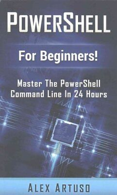 Powershell: For Beginners! Master the Powershell Command Line in 24 Hours by...