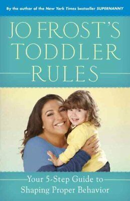 Jo Frost's Toddler Rules: Your 5-Step Guide to Shaping Proper Behavior by Jo...