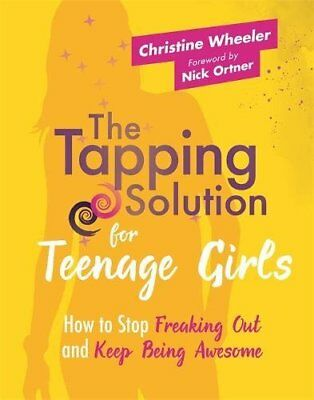 The Tapping Solution for Teenage Girls: How to Stop Freaking Out and Keep...