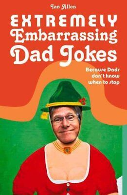 Extremely Embarrassing Dad Jokes Because Dads Don t Know When t... 9781910232088