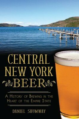 Central New York Beer A History of Brewing in the Heart of the ... 9781626193420